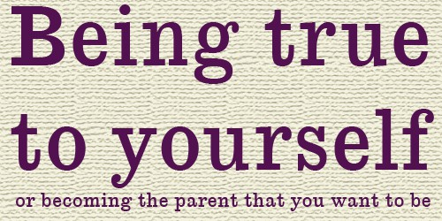 Being true to yourself or becoming the parent that you want to be